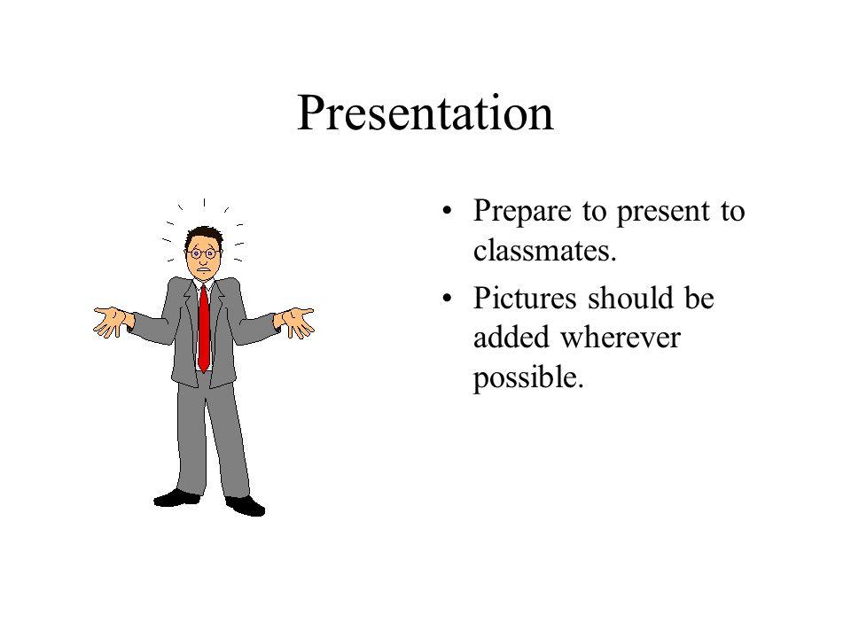 Presentation Prepare to present to classmates.