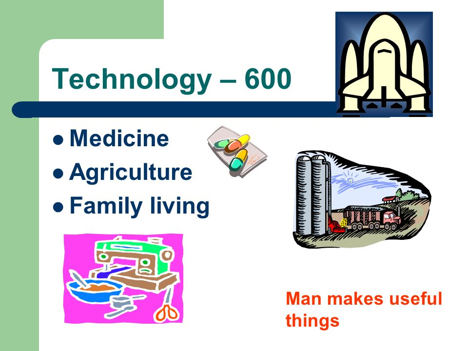 Technology – 600 Medicine Agriculture Family living