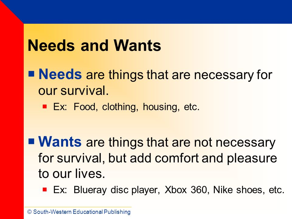 Needs and Wants Needs are things that are necessary for our survival.