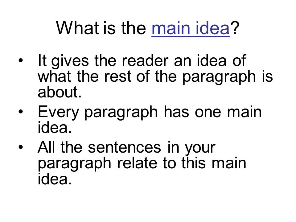 What is the main idea It gives the reader an idea of what the rest of the paragraph is about. Every paragraph has one main idea.