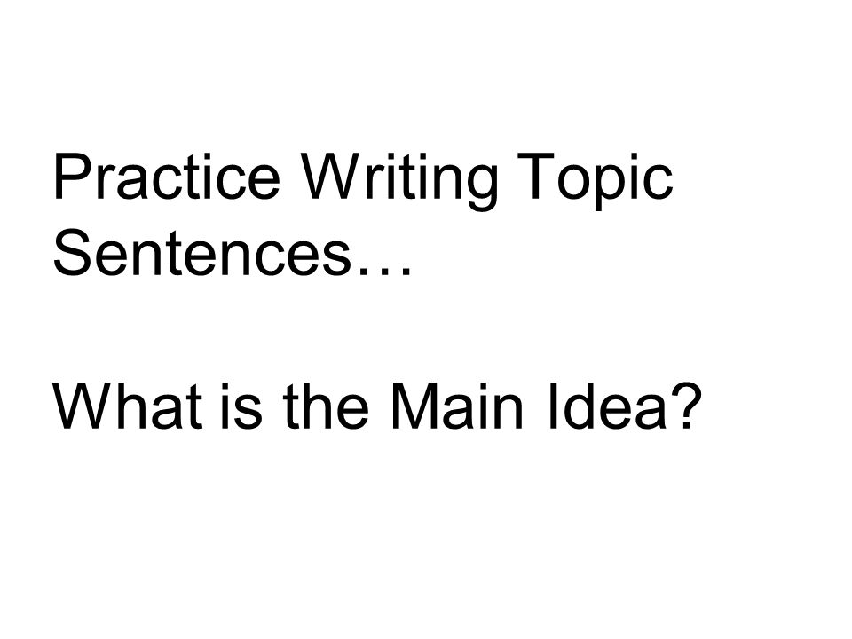 Practice Writing Topic Sentences… What is the Main Idea