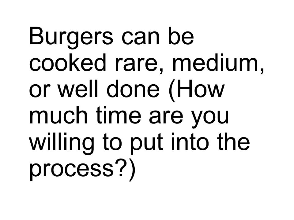 Burgers can be cooked rare, medium, or well done (How much time are you willing to put into the process )
