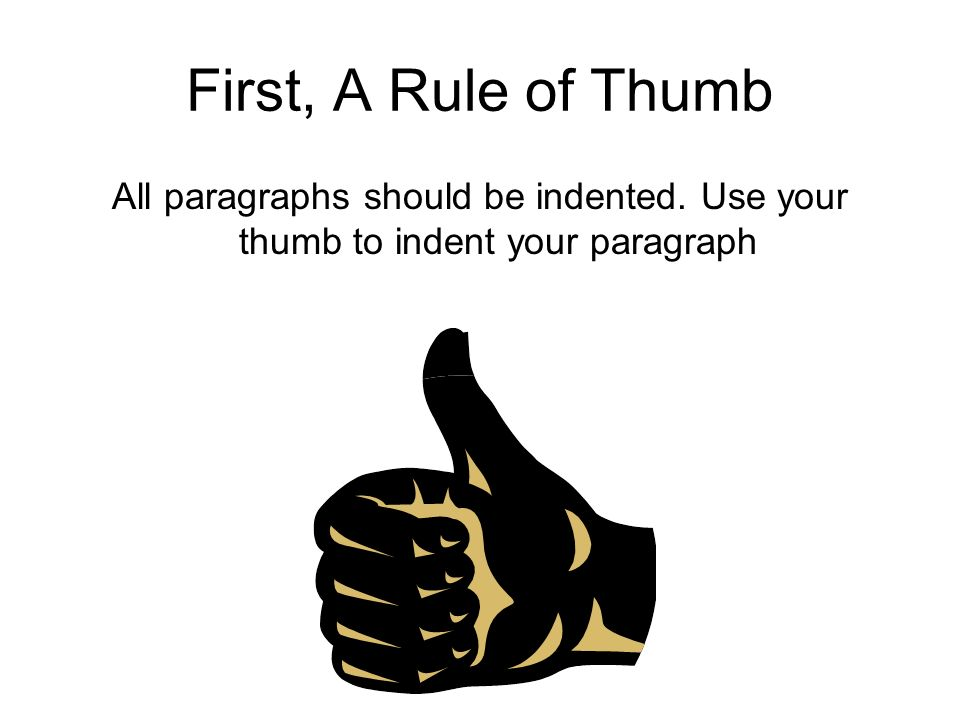 First, A Rule of Thumb All paragraphs should be indented. Use your thumb to indent your paragraph