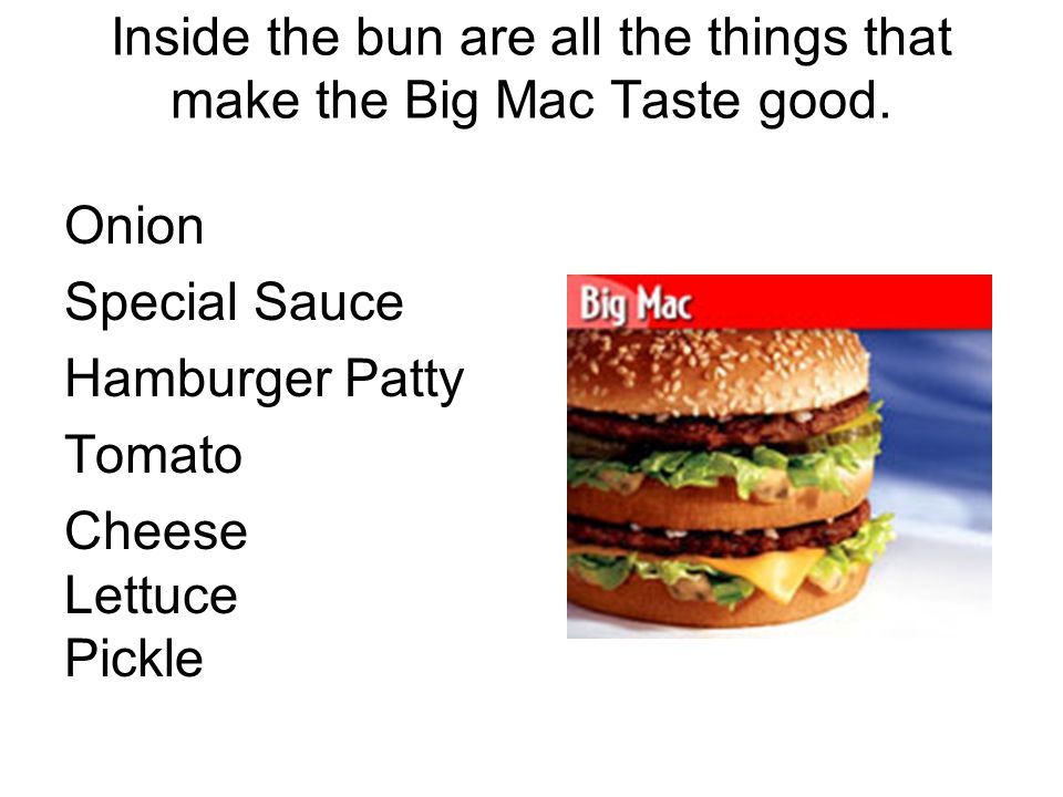 Inside the bun are all the things that make the Big Mac Taste good.