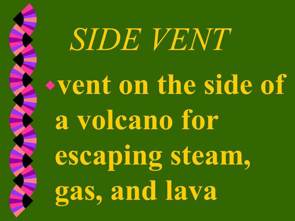 SIDE VENT vent on the side of a volcano for escaping steam, gas, and lava