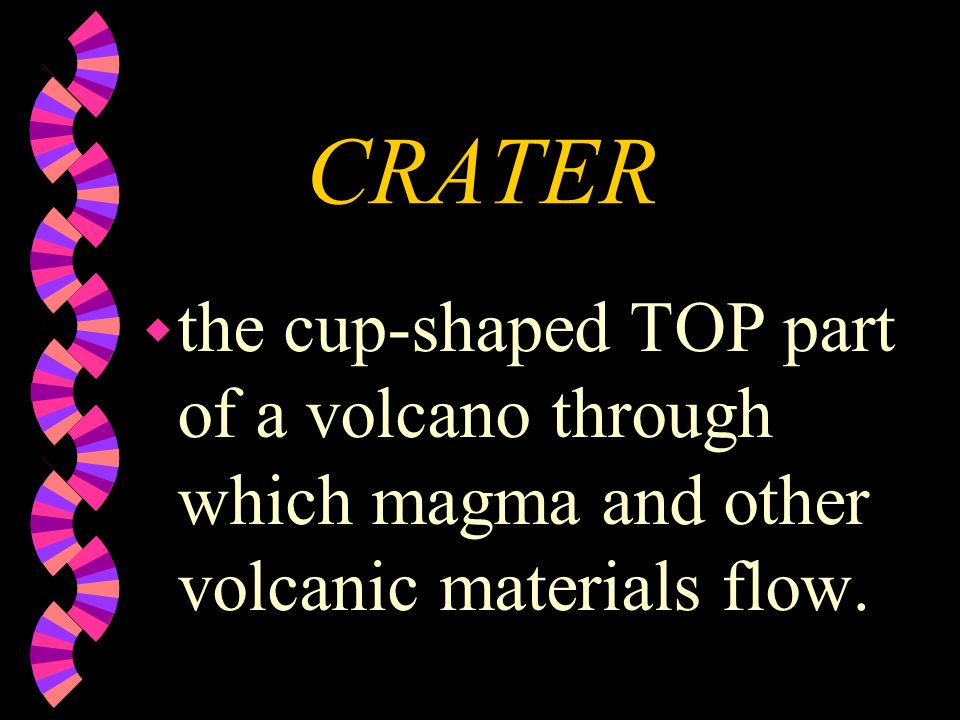 CRATER the cup-shaped TOP part of a volcano through which magma and other volcanic materials flow.