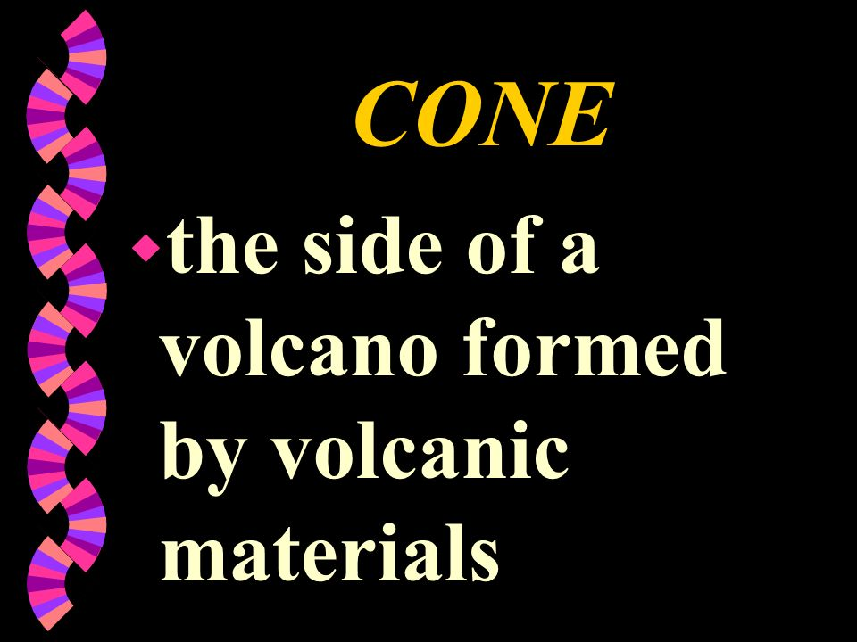 CONE the side of a volcano formed by volcanic materials