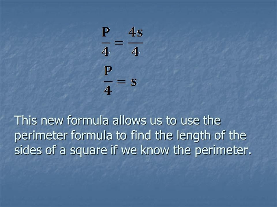 This new formula allows us to use the perimeter formula to find the length of the sides of a square if we know the perimeter.