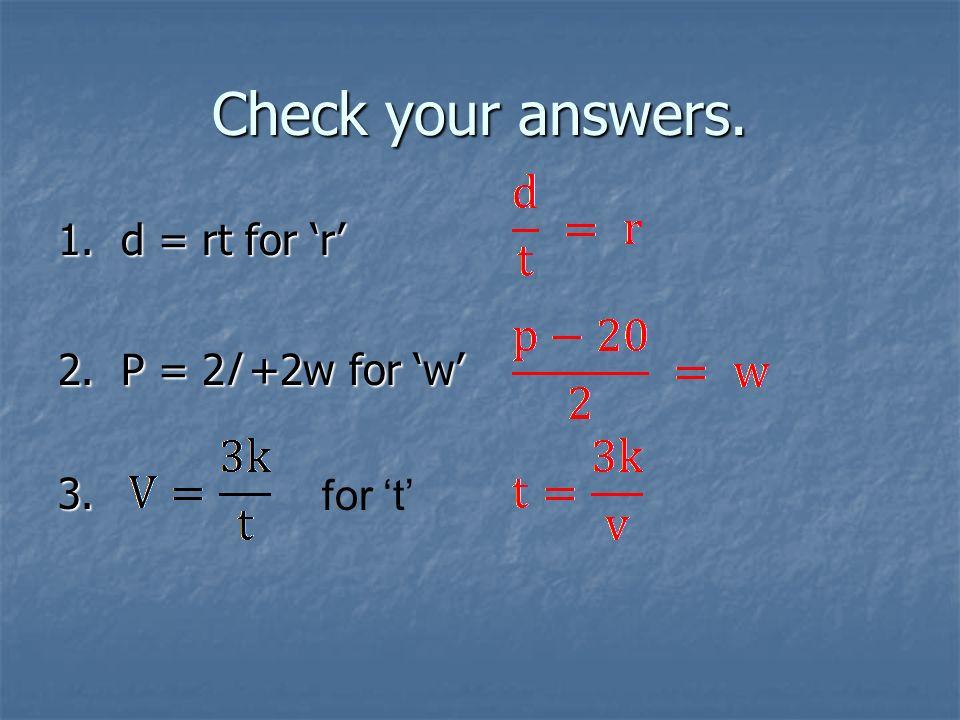 Check your answers. 1. d = rt for 'r' 2. P = 2l +2w for 'w' 3. for 't'
