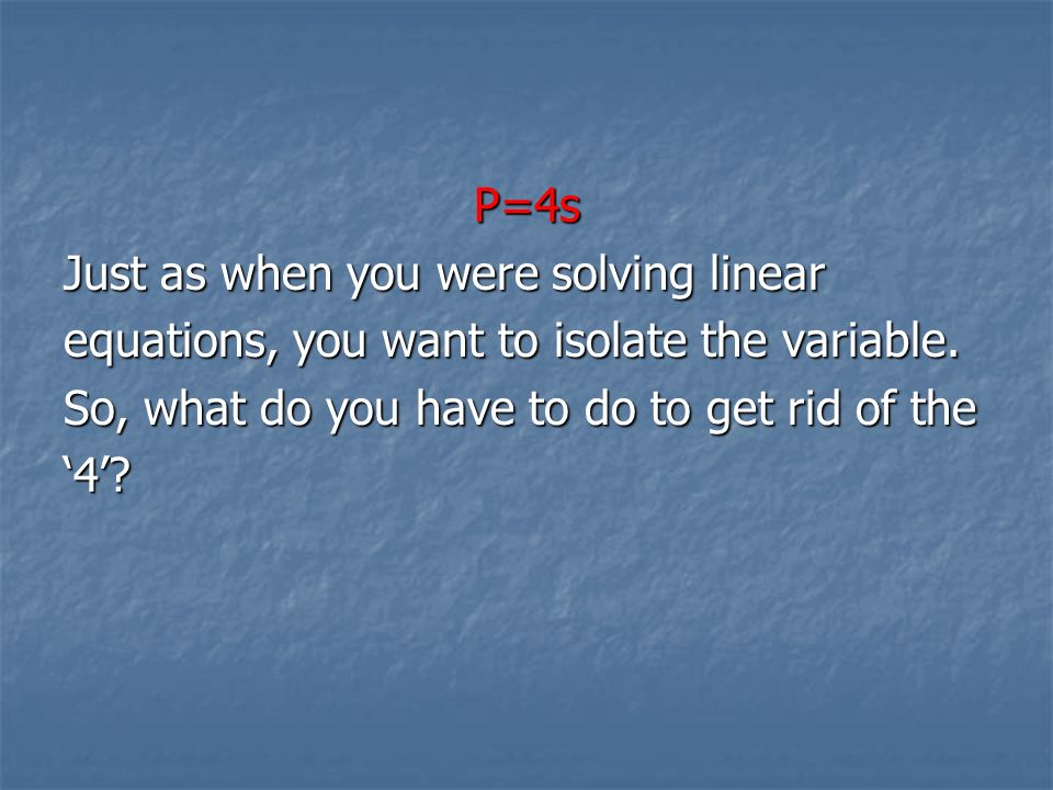 P=4s Just as when you were solving linear. equations, you want to isolate the variable. So, what do you have to do to get rid of the.