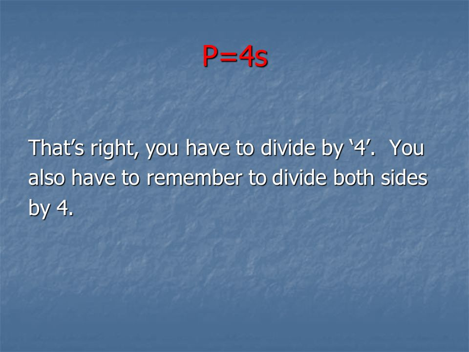 P=4s That's right, you have to divide by '4'. You