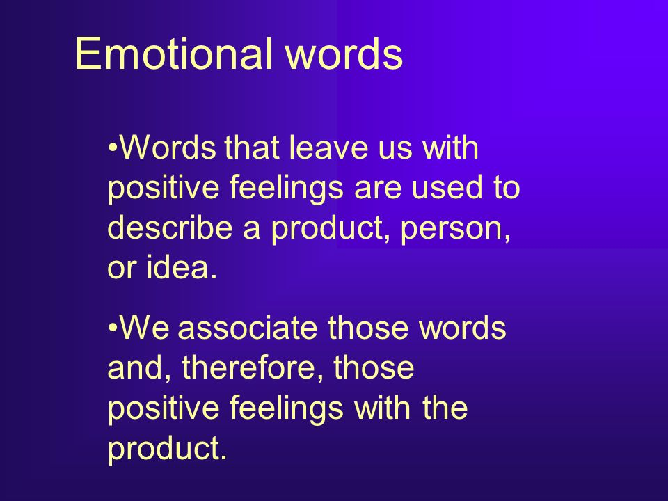 Emotional words Words that leave us with positive feelings are used to describe a product, person, or idea.