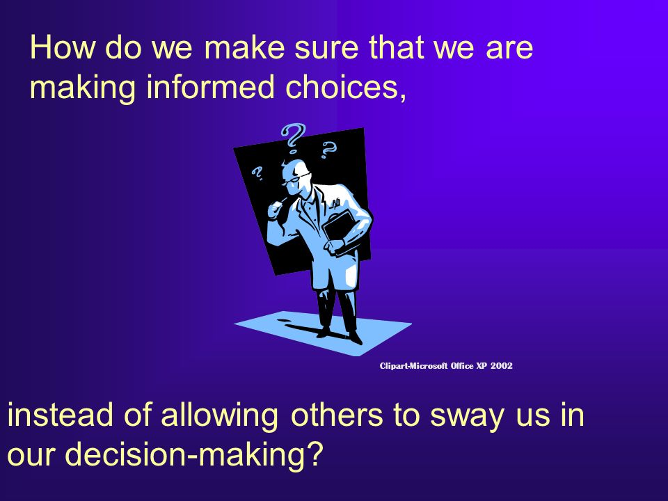 How do we make sure that we are making informed choices,