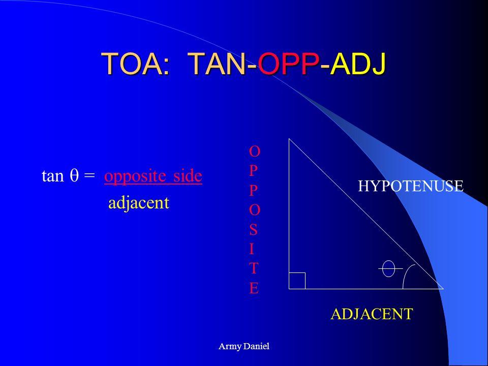 TOA: TAN-OPP-ADJ tan  = opposite side adjacent OPPOSITE HYPOTENUSE