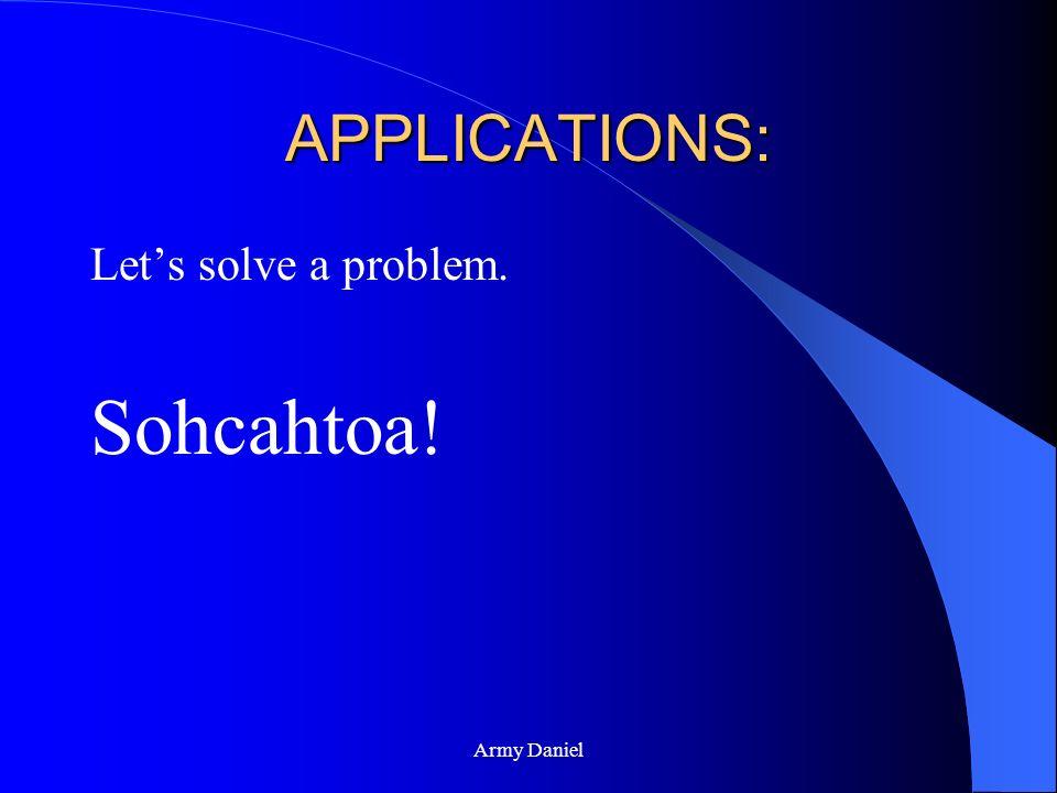 APPLICATIONS: Let's solve a problem. Sohcahtoa! Army Daniel