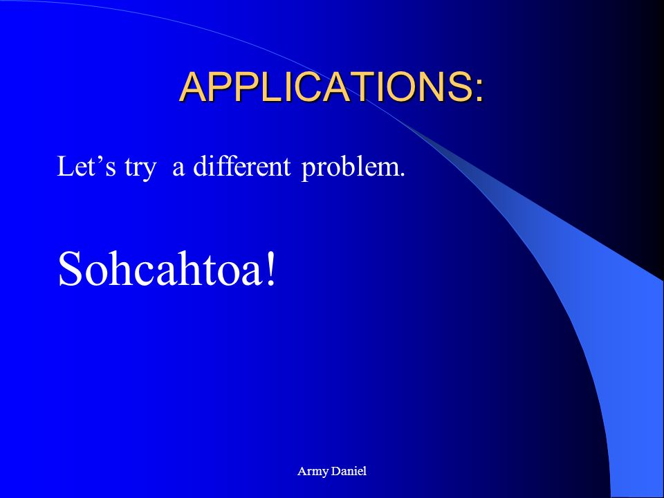 APPLICATIONS: Let's try a different problem. Sohcahtoa! Army Daniel