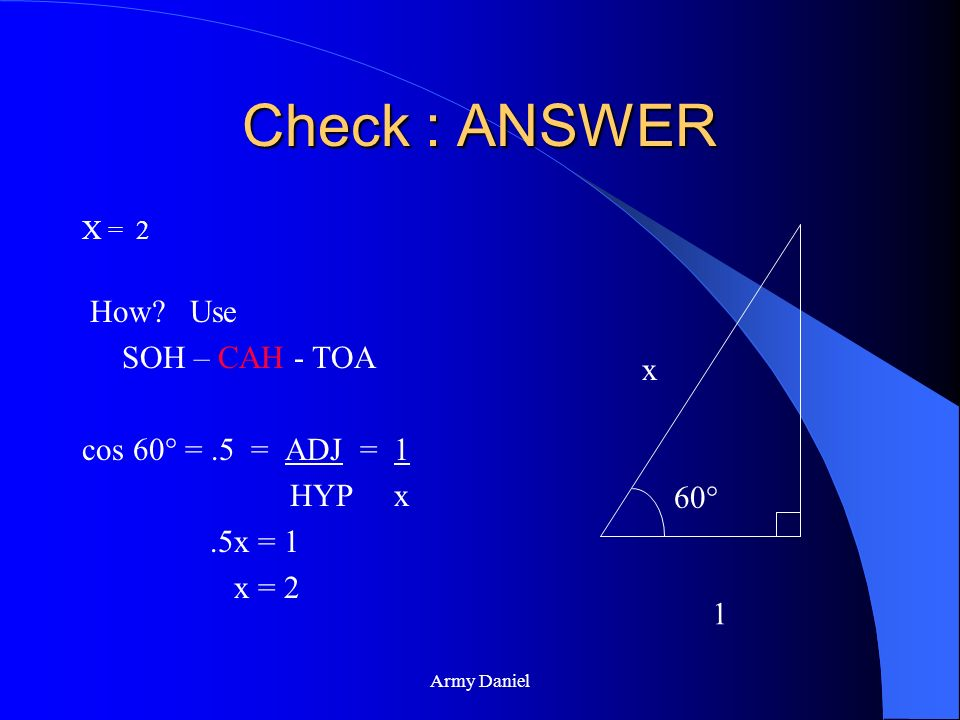 Check : ANSWER How Use SOH – CAH - TOA cos 60° = .5 = ADJ = 1 HYP x x