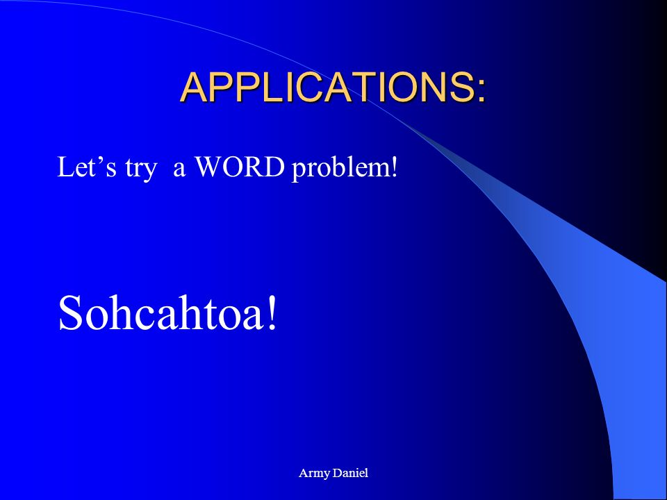 APPLICATIONS: Let's try a WORD problem! Sohcahtoa! Army Daniel