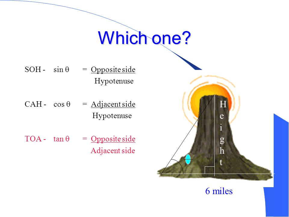 Which one Height 6 miles SOH - sin  = Opposite side Hypotenuse