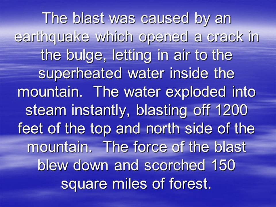 The blast was caused by an earthquake which opened a crack in the bulge, letting in air to the superheated water inside the mountain.