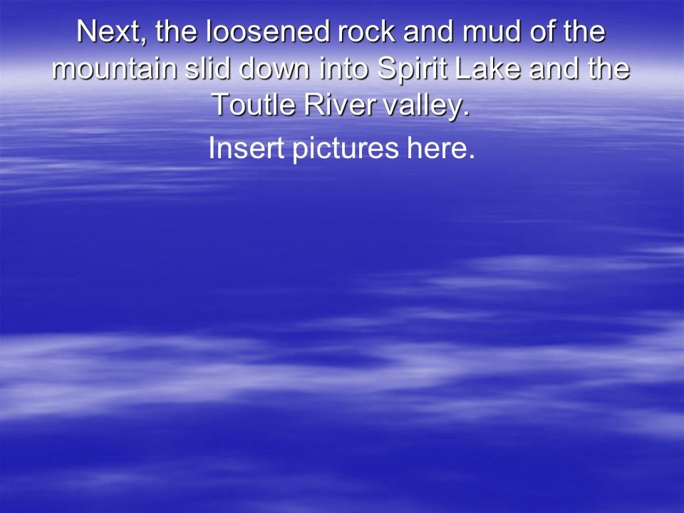 Next, the loosened rock and mud of the mountain slid down into Spirit Lake and the Toutle River valley.