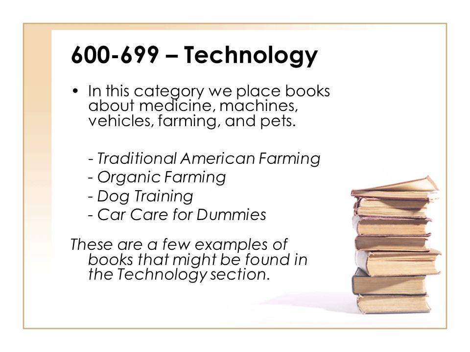 600-699 – Technology In this category we place books about medicine, machines, vehicles, farming, and pets.
