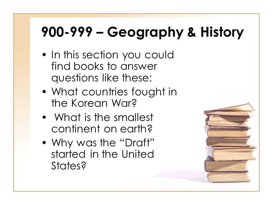900-999 – Geography & History In this section you could find books to answer questions like these: What countries fought in the Korean War