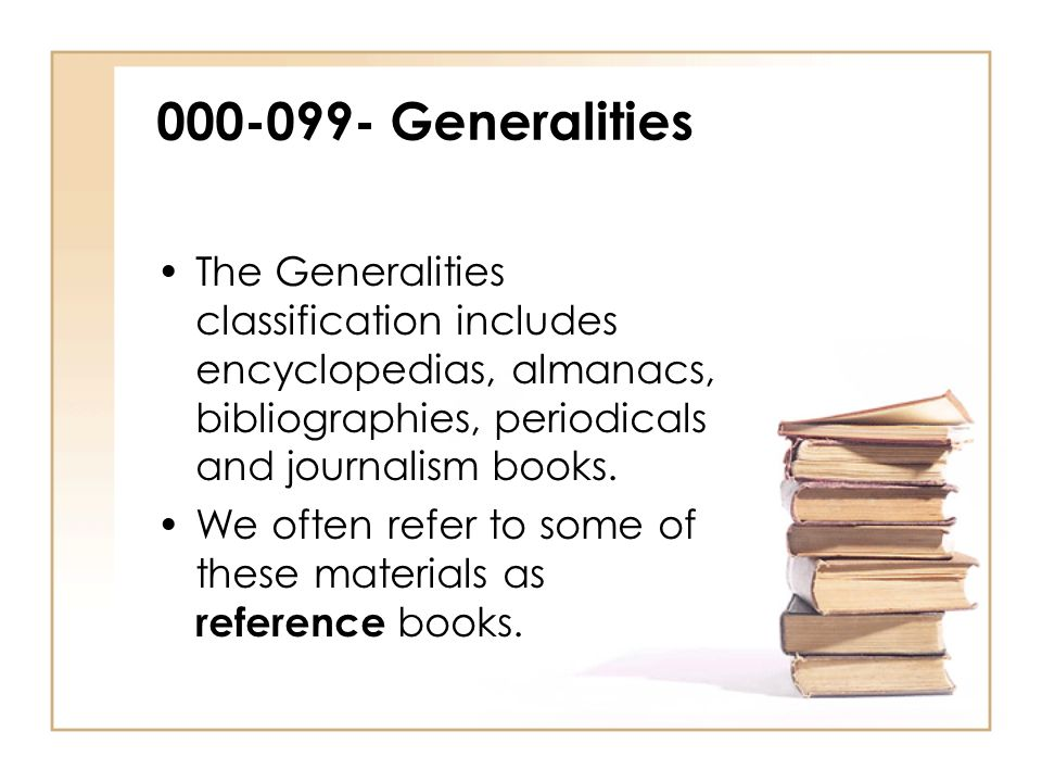 000-099- Generalities The Generalities classification includes encyclopedias, almanacs, bibliographies, periodicals and journalism books.