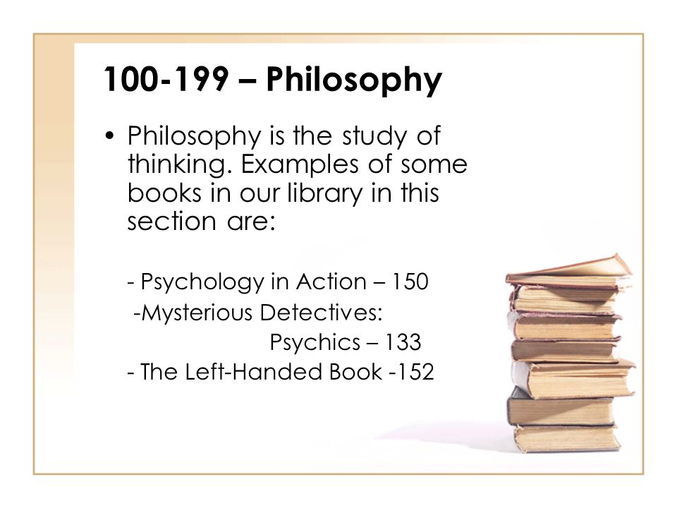 100-199 – Philosophy Philosophy is the study of thinking. Examples of some books in our library in this section are: