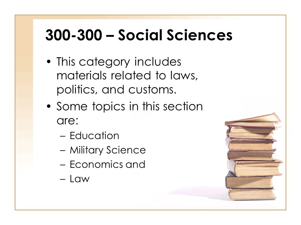 300-300 – Social Sciences This category includes materials related to laws, politics, and customs. Some topics in this section are: