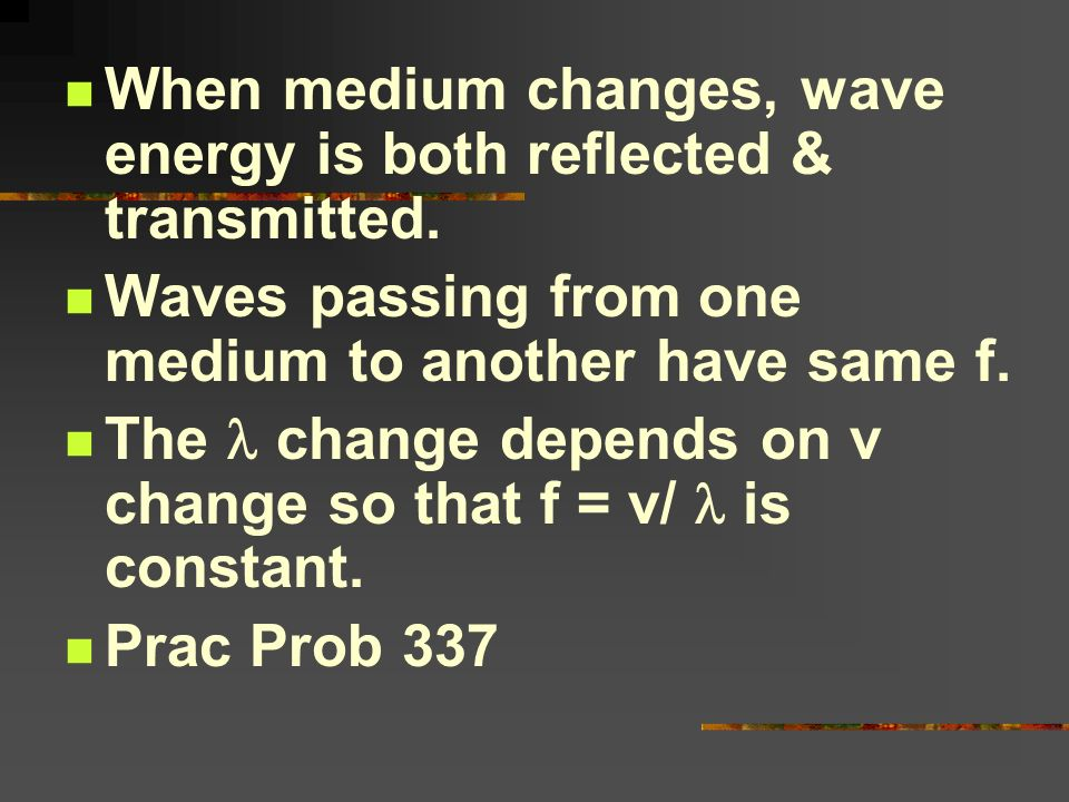 When medium changes, wave energy is both reflected & transmitted.