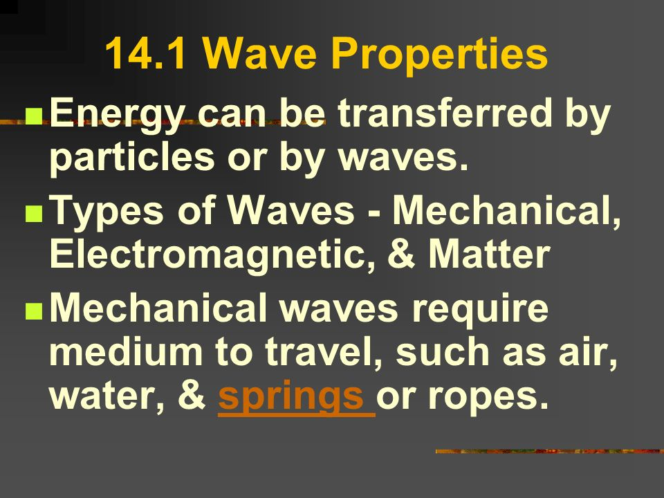 14.1 Wave Properties Energy can be transferred by particles or by waves. Types of Waves - Mechanical, Electromagnetic, & Matter.