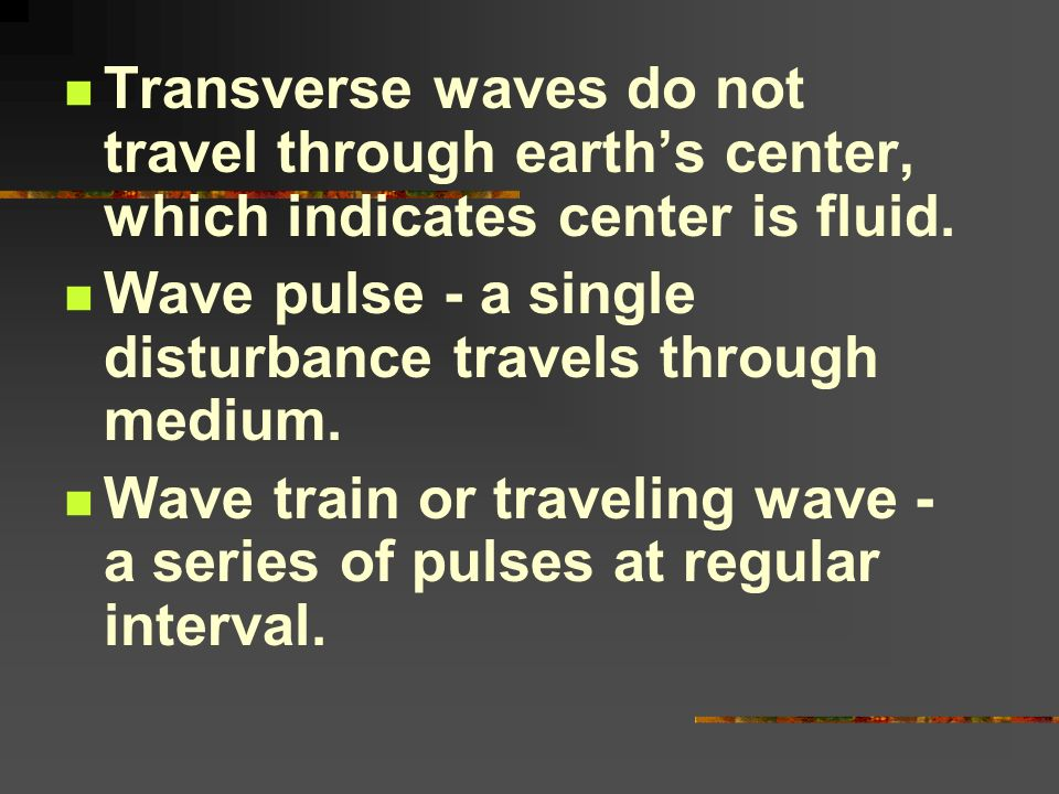 Transverse waves do not travel through earth's center, which indicates center is fluid.