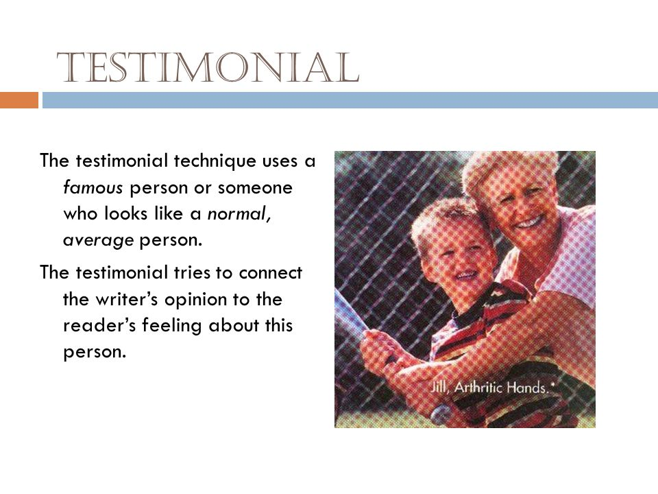 Testimonial The testimonial technique uses a famous person or someone who looks like a normal, average person.