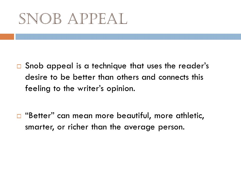 Snob Appeal Snob appeal is a technique that uses the reader's desire to be better than others and connects this feeling to the writer's opinion.