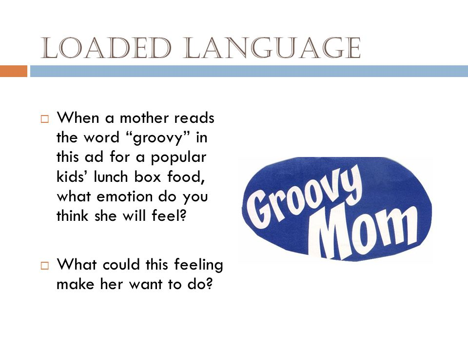 Loaded Language When a mother reads the word groovy in this ad for a popular kids' lunch box food, what emotion do you think she will feel