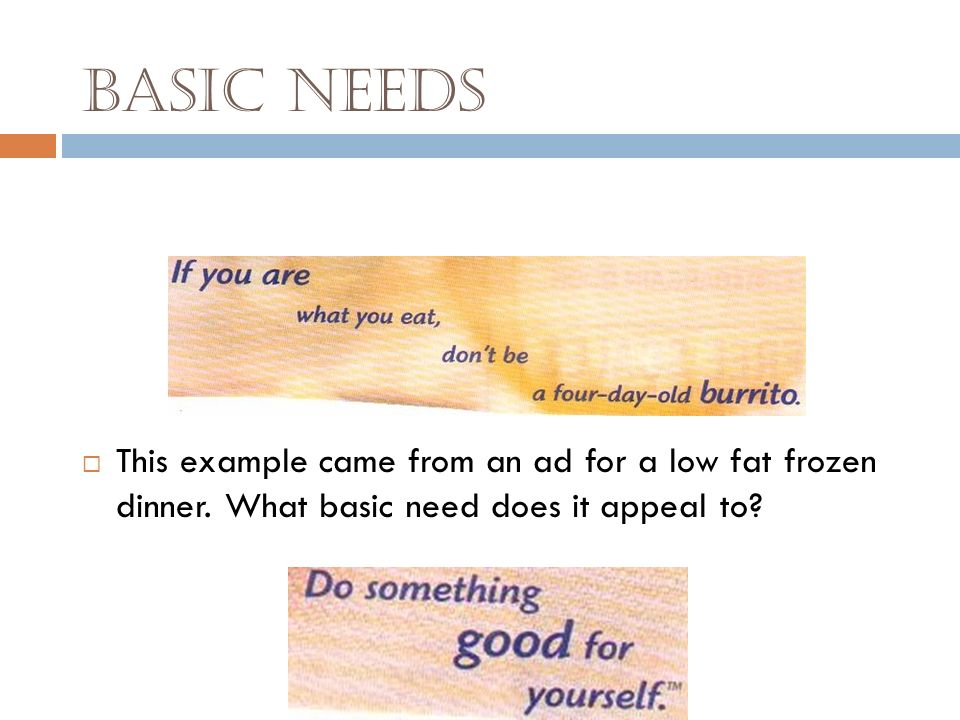 Basic Needs This example came from an ad for a low fat frozen dinner.