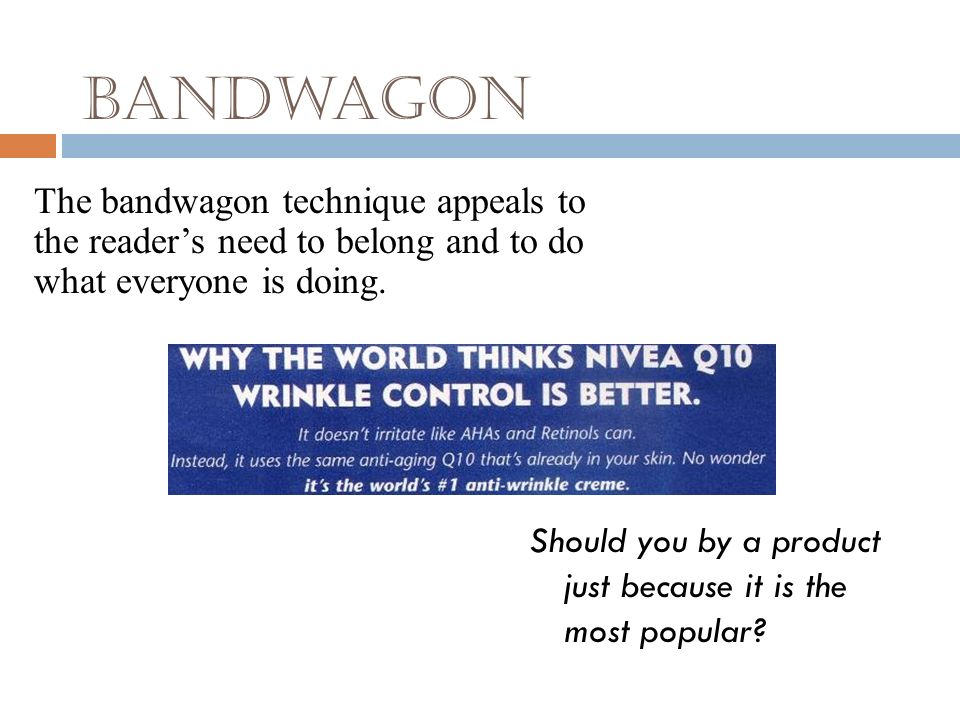 Bandwagon The bandwagon technique appeals to the reader's need to belong and to do what everyone is doing.