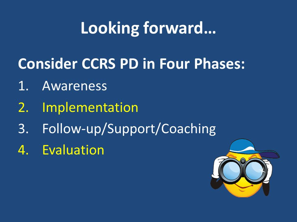 Looking forward… Consider CCRS PD in Four Phases: Awareness
