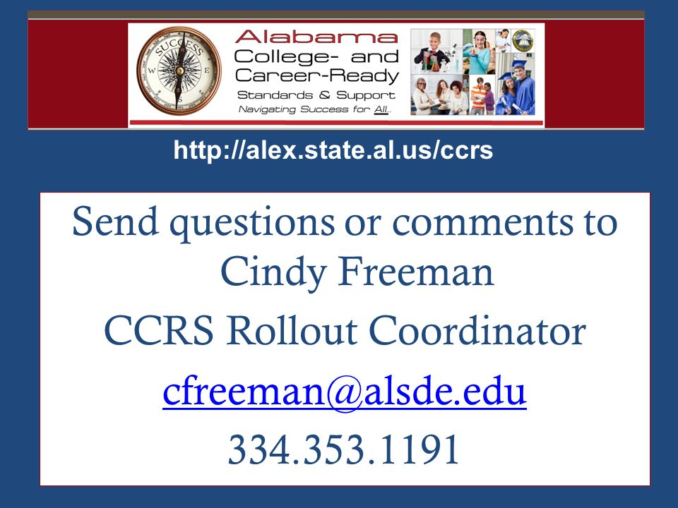 http://alex.state.al.us/ccrs Send questions or comments to Cindy Freeman CCRS Rollout Coordinator cfreeman@alsde.edu 334.353.1191