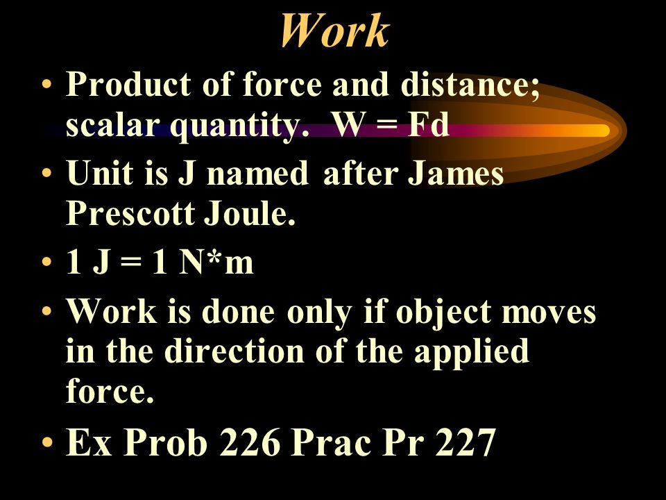Work Product of force and distance; scalar quantity. W = Fd. Unit is J named after James Prescott Joule.
