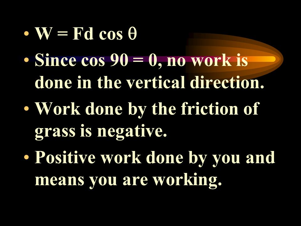 W = Fd cos  Since cos 90 = 0, no work is done in the vertical direction. Work done by the friction of grass is negative.