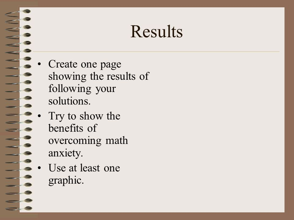 Results Create one page showing the results of following your solutions. Try to show the benefits of overcoming math anxiety.
