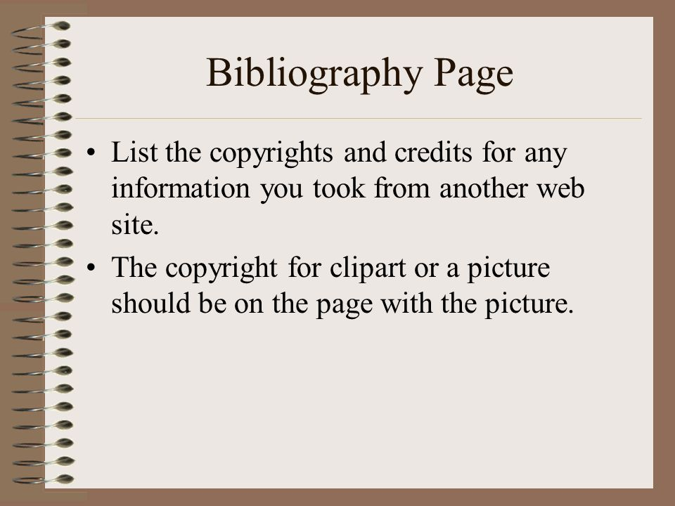 Bibliography Page List the copyrights and credits for any information you took from another web site.