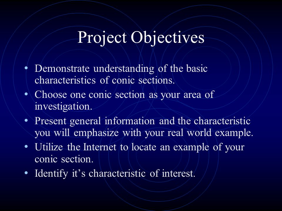 Project Objectives Demonstrate understanding of the basic characteristics of conic sections. Choose one conic section as your area of investigation.