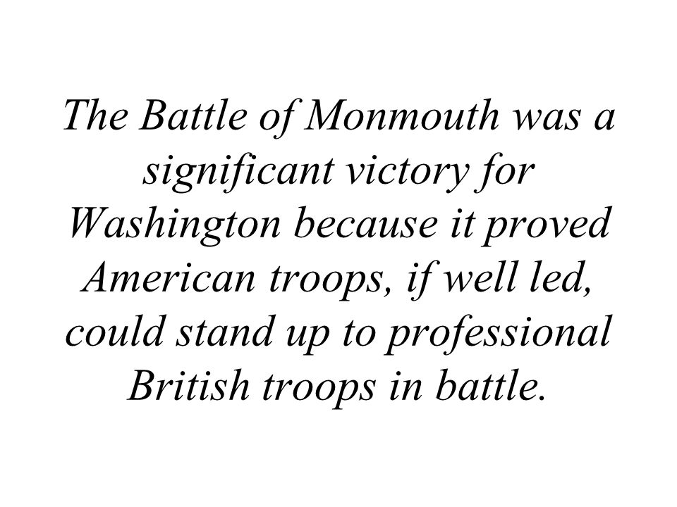 The Battle of Monmouth was a significant victory for Washington because it proved American troops, if well led, could stand up to professional British troops in battle.
