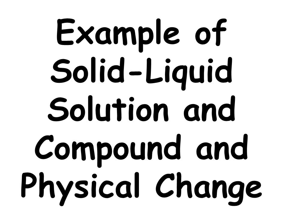 Example of Solid-Liquid Solution and Compound and Physical Change