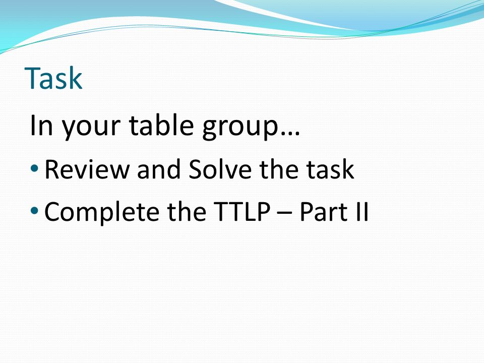 Task In your table group… Review and Solve the task