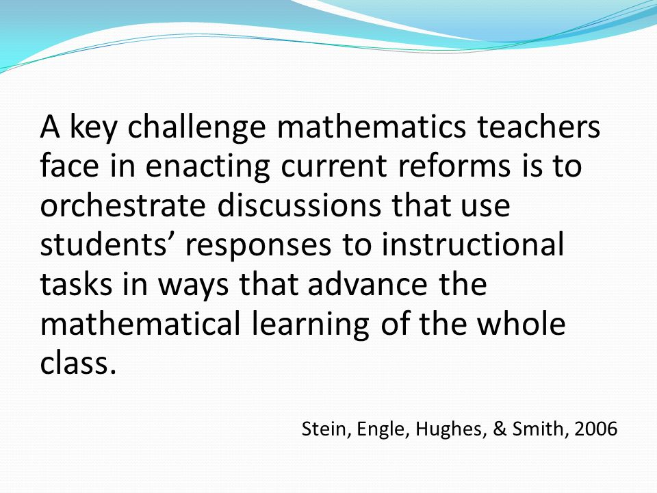 A key challenge mathematics teachers face in enacting current reforms is to orchestrate discussions that use students' responses to instructional tasks in ways that advance the mathematical learning of the whole class.