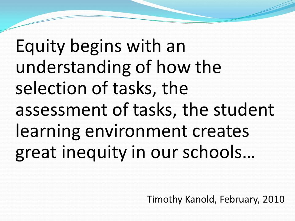 Equity begins with an understanding of how the selection of tasks, the assessment of tasks, the student learning environment creates great inequity in our schools…